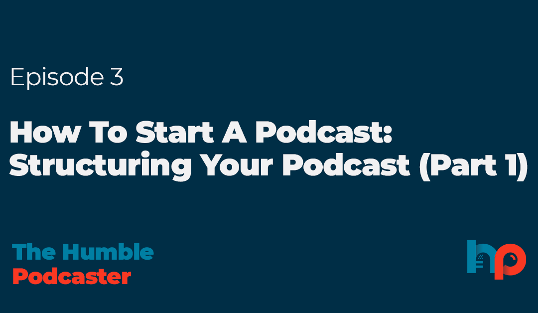 How To Start A Podcast: Structuring Your Podcast (Part 1)